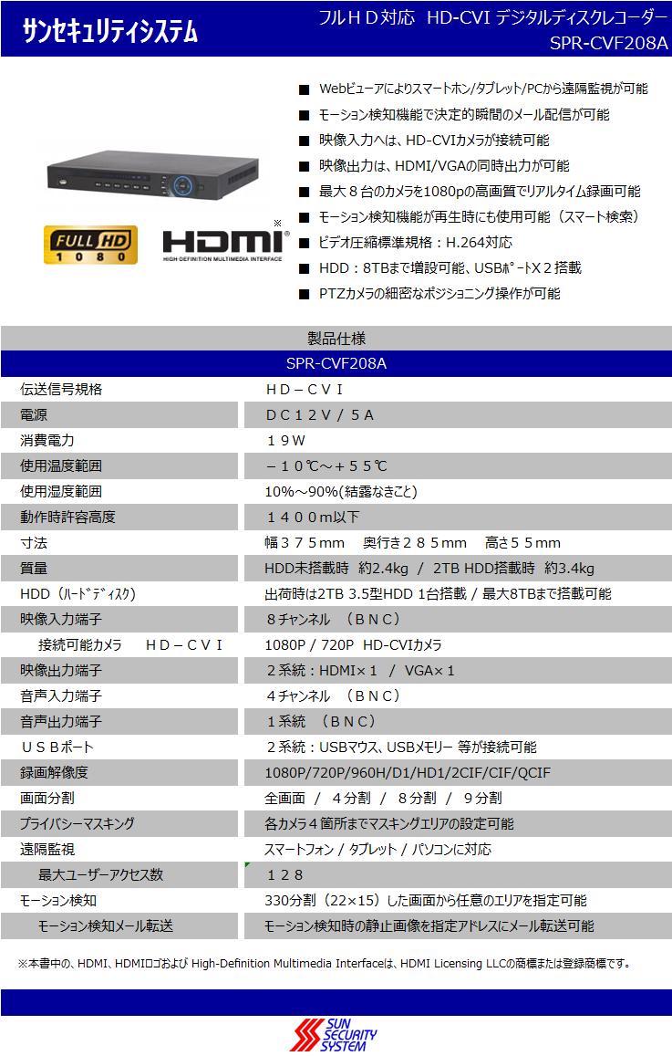 ■ ■ ■ ■ ■ ■ ■ ■ ■ モーション検知機能で決定的瞬間のメール配信が可能 サンセキュリティシステム フルHD対応 HD-CVI デジタルディスクレコーダー SPR-CVF208A Webビューアによりスマートホン/タブレット/PCから遠隔監視が可能 伝送信号規格 HD-CVI 映像入力へは、HD-CVIまたはアナログのカメラが接続可能 映像出力は、HDMI/VGAの同時出力が可能 最大8台のカメラを1080pの高画質でリアルタイム録画可能    ※ モーション検知機能が再生時にも使用可能(スマート検索) ビデオ圧縮標準規格:H.264対応 HDD:8TBまで増設可能、USBポートX2搭載 PTZカメラの細密なポジショニング操作が可能 製品仕様 SPR-CVF208A 電源 DC12V / 5A 消費電力 19W 使用温度範囲 -10℃~+55℃ 使用湿度範囲 10%~90%(結露なきこと) 動作時許容高度 1400m以下 寸法 幅375mm  奥行き285mm  高さ55mm 質量 HDD未搭載時 約2.4kg / 2TB HDD搭載時 約3.4kg HDD(ハードディスク) 出荷時は2TB 3.5型HDD 1台搭載 / 最大8TBまで搭載可能 映像入力端子 8チャンネル (BNC)接続可能カメラ   HD-CVI 1080P / 720P HD-CVIカメラ ア ナ ロ グ NTSC (525P, 60f/s) / PAL (625P, 50f/s) 映像出力端子 2系統:HDMI×1 / VGA×1 音声入力端子 4チャンネル (BNC) 音声出力端子 1系統 (BNC) USBポート 2系統:USBマウス、USBメモリー 等が接続可能 録画解像度 1080P/720P/960H/D1/HD1/2CIF/CIF/QCIF 画面分割 全画面 / 4分割 / 8分割 / 9分割 プライバシーマスキング 各カメラ4箇所までマスキングエリアの設定可能 遠隔監視 スマートフォン / タブレット / パソコンに対応   最大ユーザーアクセス数 128 モーション検知 330分割(22×15)した画面から任意のエリアを指定可能   モーション検知メール転送 モーション検知時の静止画像を指定アドレスにメール転送可能   ※本書中の、HDMI、HDMIロゴおよび High-Definition Multimedia Interfaceは、HDMI Licensing LLCの商標または登録商標です。
