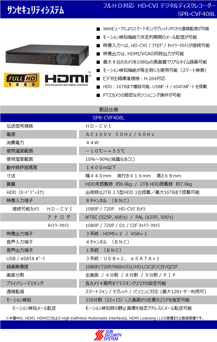 ■ ■ ■ ■ ■ ■ ■ ■ ■ HDD:16TBまで増設可能、USBポート / eSATAポート を搭載 PTZカメラの細密なポジショニング操作が可能   ※本書中の、HDMI、HDMIロゴおよび High-Definition Multimedia Interfaceは、HDMI Licensing LLCの商標または登録商標です。 8チャンネル (BNC) 1080P / 720P / D1 / CIF ネットワークカメラ 映像出力端子 3系統:HDMI×2 / VGA×1 1080P / 720P HD-CVI カメラ   接続可能カメラ   HD-CVI サンセキュリティシステム SPR-CVF408L フルHD対応 HD-CVI デジタルディスクレコーダー ビデオ圧縮標準規格:H.264対応 幅440mm  奥行き416mm  高さ68mm  ナ ロ グ 映像入力端子 HDD(ハードディスク) HDD未搭載時 約6.0kg / 2TB HDD搭載時 約7.0kg 出荷時は2TB 3.5型HDD 1台搭載/最大16TBまで搭載可能 NTSC (525P, 60f/s) / PAL (625P, 50f/s) ネットワークカメラ AC100V 50Hz / 60Hz Webビューアによりスマートホン/タブレット/PCから遠隔監視が可能 モーション検知機能で決定的瞬間のメール配信が可能 映像入力へは、HD-CVI / アナログ/ ネットワークカメラが接続可能 映像出力は、HDMI/VGAの同時出力が可能 最大8台のカメラを1080pの高画質でリアルタイム録画可能 モーション検知機能が再生時にも使用可能(スマート検索) 音声入力端子 4チャンネル (BNC) 音声出力端子 1系統 (BNC) 動作時許容高度 電源 消費電力 使用温度範囲 使用湿度範囲 1400m以下    ※ 10%~90%(結露なきこと) 質量 USB / eSATA ポート 3系統:USB×2、 eSATA×1 SPR-CVF408L 伝送信号規格 製品仕様 HD-CVI 44W -10℃~+55℃ 寸法 録画解像度 1080P/720P/960H/D1/HD1/2CIF/CIF/QCIF 画面分割 全画面 / 4分割 / 8分割 / 9分割 / PIP プライバシーマスキング 各カメラ4箇所までマスキングエリアの設定可能 遠隔監視 スマートフォン / タブレット / パソコンに対応 (最大128ユーザー利用可) モーション検知 330分割(22×15)した画面から任意のエリアを指定可能   モーション検知メール転送 モーション検知時の静止画像を指定アドレスにメール転送可能
