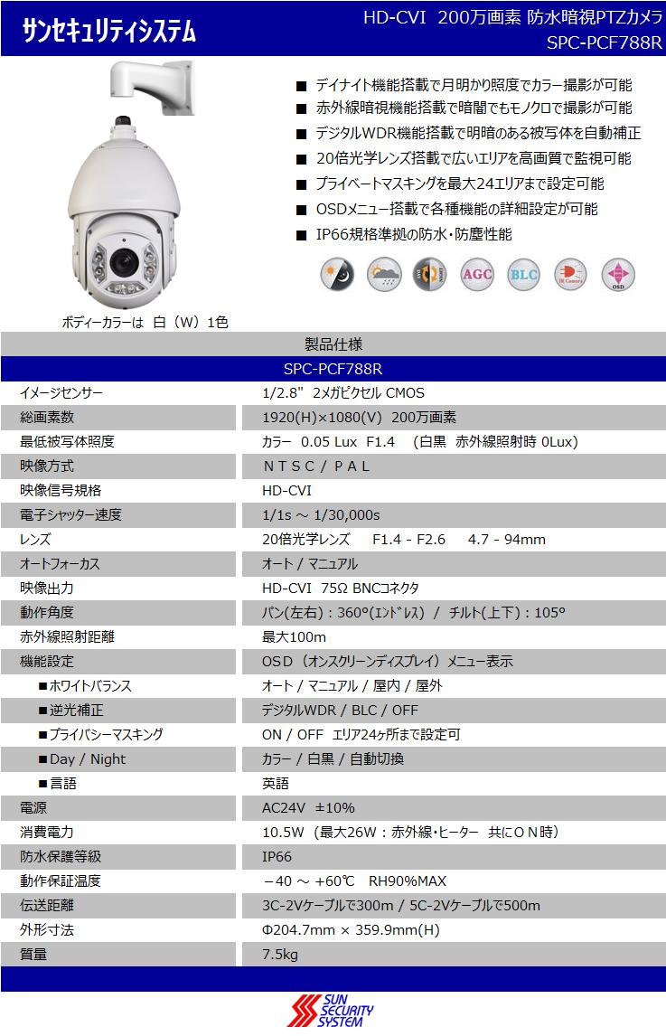 """サンセキュリティシステムHD-CVI  200万画素 防水暗視PTZカメラ SPC-PCF788R  ■デイナイト機能搭載で月明かり照度でカラー撮影が可能 ■赤外線暗視機能搭載で暗闇でもモノクロで撮影が可能 ■デジタルWDR機能搭載で明暗のある被写体を自動補正 ■20倍光学レンズ搭載で広いエリアを高画質で監視可能 ■プライベートマスキングを最大24エリアまで設定可能 ■OSDメニュー搭載で各種機能の詳細設定が可能 ■IP66規格準拠の防水・防塵性能    ボディーカラーは  白(W)1色 製品仕様 SPC-PCF788R イメージセンサー1/2.8""""  2メガピクセル CMOS 総画素数1920(H)×1080(V)  200万画素 最低被写体照度カラー 0.05 Lux  F1.4   (白黒 赤外線照射時 0Lux) 映像方式NTSC / PAL 映像信号規格HD-CVI 電子シャッター速度1/1s ~ 1/30,000s レンズ20倍光学レンズ     F1.4 - F2.6     4.7 - 94mm  オートフォーカスオート / マニュアル 映像出力HD-CVI  75Ω BNCコネクタ 動作角度パン(左右):360°(エンドレス)  /  チルト(上下):105° 赤外線照射距離最大100m 機能設定OSD(オンスクリーンディスプレイ)メニュー表示 ■ホワイトバランスオート / マニュアル / 屋内 / 屋外 ■逆光補正デジタルWDR / BLC / OFF ■プライバシーマスキングON / OFF  エリア24ヶ所まで設定可 ■Day / Nightカラー / 白黒 / 自動切換 ■言語英語 電源AC24V  ±10% 消費電力10.5W (最大26W : 赤外線・ヒーター 共にON時) 防水保護等級IP66 動作保証温度-40 ~ +60℃   RH90%MAX 伝送距離3C-2Vケーブルで300m / 5C-2Vケーブルで500m 外形寸法Φ204.7mm × 359.9mm(H) 質量7.5kg"""