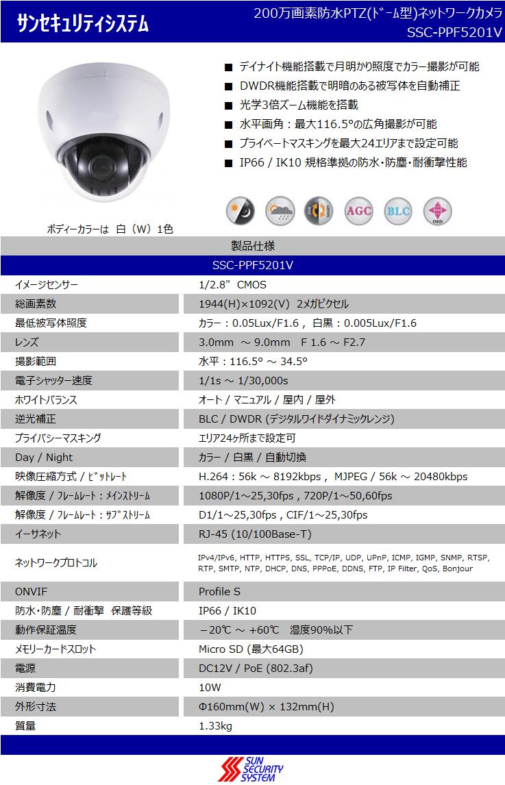デイナイト機能搭載で月明かり照度でカラー撮影が可能,200万画素防水PTZ(ドーム型)ネットワークカメラ,DWDR機能搭載で明暗のある被写体を自動補正,水平画角:最大116.5°の広角撮影が可能,プライベートマスキングを最大24エリアまで設定可能,SSC-PPF5201V,光学3倍ズーム機能を搭載,IP66 / IK10 規格準拠の防水・防塵・耐衝撃性能,ボディーカラーは白(W)1色,イメージセンサー:1/2.8