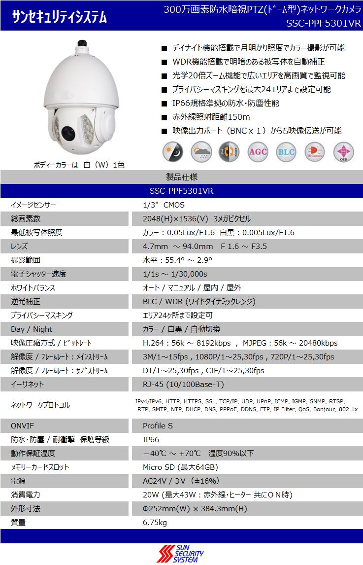 デイナイト機能搭載で月明かり照度でカラー撮影が可能,300万画素防水暗視PTZ(ドーム型)ネットワークカメラ,WDR機能搭載で明暗のある被写体を自動補正,プライベートマスキングを最大24エリアまで設定可能,IP66規格準拠の防水・防塵性能,SSC-PPF5301VR,光学20倍ズーム機能で広いエリアを高画質で監視可能,赤外線照射距離150m,映像出力ポートBNCx1)からも映像伝送が可能,ボディーカラーは白(W)1色,イメージセンサー:1/3