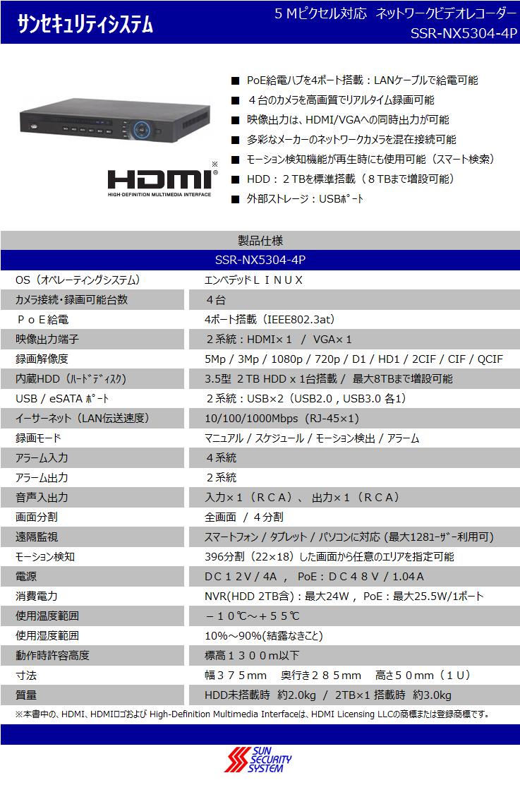 PoE給電ハブを4ポート搭載:LANケーブルで給電可能,4台のカメラを高画質でリアルタイム録画可能,映像出力は、HDMI/VGAへの同時出力が可能,多彩なメーカーのネットワークカメラを混在接続可能,モーション検知機能が再生時にも使用可能(スマート検索),HDD:2TBを標準搭載(8TBまで増設可能),外部ストレージ:USBポート,OS(オペレーティングシステム) エンベデッドLINUX,カメラ接続・録画可能台数:4台,PoE給電:4ポート搭載(IEEE802.3at),映像出力端子:2系統:HDMI×1 / VGA×1録画解像度: 5Mp / 3Mp / 1080p / 720p / D1 / HD1 / 2CIF / CIF / QCIF,内蔵HDD(ハードディスク):3.5型 2TB HDD x 1台搭載 / 最大8TBまで増設可能,USB / eSATA ポート 3系統:USB×2(USB2.0 , USB3.0 各1)/ eSATA×1,イーサーネット(LAN伝送速度):10/100/1000Mbps  (RJ-45×1),録画モード:マニュアル / スケジュール / モーション検出 / アラーム,アラーム入力:4系統,アラーム出力:2系統,音声入出力:入力×1(RCA)、出力×1(RCA),画面分割:全画面 /4分割,遠隔監視:スマートフォン / タブレット / パソコンに対応 (最大128ユーザー利用可),モーション検知:396分割(22×18)した画面から任意のエリアを指定可能,電源:DC12V / 4A, PoE:DC48V / 1.04A,消費電力:NVR(HDD 2TB含):最大24W , PoE:最大25.5W/1ポート,使用温度範囲:-10℃~+55℃,使用温度範囲:10%~90%(結露なきこと) ,動作時許容高度:標高1300m以下,寸法:幅375mm 奥行き285mm 高さ50mm(1U),質量:HDD未搭載時 約2.0kg/2TB×1 搭載時 約3.0kg,