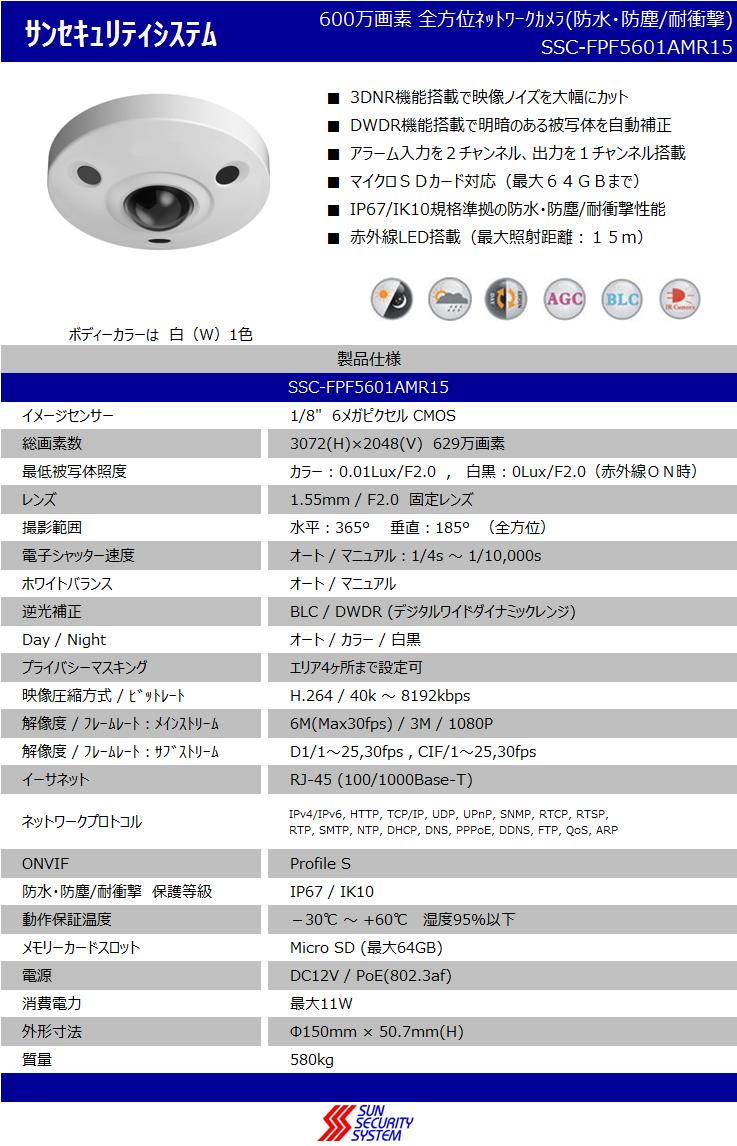"""サンセキュリティシステム600万画素 全方位ネットワークカメラ(防水・防塵/耐衝撃) SSC-FPF5601AMR15  ■3DNR機能搭載で映像ノイズを大幅にカット ■DWDR機能搭載で明暗のある被写体を自動補正 ■アラーム入力を2チャンネル、出力を1チャンネル搭載 ■マイクロSDカード対応(最大64GBまで) ■IP67/IK10規格準拠の防水・防塵/耐衝撃性能 ■赤外線LED搭載(最大照射距離:15m)    ボディーカラーは  白(W)1色 製品仕様 SSC-FPF5601AMR15 イメージセンサー1/8""""  6メガピクセル CMOS 総画素数3072(H)×2048(V)  629万画素 最低被写体照度カラー : 0.01Lux/F2.0 ,  白黒 : 0Lux/F2.0(赤外線ON時) レンズ1.55mm / F2.0  固定レンズ 撮影範囲水平:365°  垂直:185° (全方位) 電子シャッター速度オート / マニュアル:1/4s ~ 1/10,000s ホワイトバランスオート / マニュアル 逆光補正BLC / DWDR (デジタルワイドダイナミックレンジ) Day / Nightオート / カラー / 白黒 プライバシーマスキングエリア4ヶ所まで設定可 映像圧縮方式 / ビットレートH.264 / 40k ~ 8192kbps 解像度 / フレームレート:メインストリーム6M(Max30fps) / 3M / 1080P 解像度 / フレームレート:サブストリームD1/1~25,30fps , CIF/1~25,30fps イーサネットRJ-45 (100/1000Base-T) ネットワークプロトコルIPv4/IPv6, HTTP, TCP/IP, UDP, UPnP, SNMP, RTCP, RTSP, RTP, SMTP, NTP, DHCP, DNS, PPPoE, DDNS, FTP, QoS, ARP ONVIFProfile S 防水・防塵/耐衝撃 保護等級IP67 / IK10 動作保証温度-30℃ ~ +60℃   湿度95%以下 メモリーカードスロットMicro SD (最大64GB) 電源DC12V / PoE(802.3af) 消費電力最大11W 外形寸法Φ150mm × 50.7mm(H) 質量580kg"""