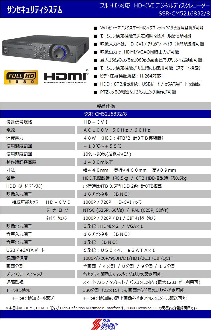 サンセキュリティシステムフルHD対応 HD-CVI デジタルディスクレコーダー SSR-CM5216832/8  ■Webビューアによりスマートホン/タブレット/PCから遠隔監視が可能 ■モーション検知機能で決定的瞬間のメール配信が可能 ■映像入力へは、HD-CVI / アナログ/ ネットワークカメラが接続可能 ■映像出力は、HDMI/VGAの同時出力が可能 ■最大16台のカメラを1080pの高画質でリアルタイム録画可能    ※■モーション検知機能が再生時にも使用可能(スマート検索) ■ビデオ圧縮標準規格:H.264対応 ■HDD:8TB搭載済み、USBポート / eSATAポート を搭載 ■PTZカメラの細密なポジショニング操作が可能  製品仕様 SSR-CM5216832/8 伝送信号規格HD-CVI 電源AC100V 50Hz / 60Hz 消費電力48W (HDD:4TB*2 計8TB実装時) 使用温度範囲-10℃~+55℃ 使用湿度範囲10%~90%(結露なきこと)  動作時許容高度1400m以下 寸法幅440mm  奥行き460mm  高さ89mm 質量HDD未搭載時 約6.5kg / 8TB HDD搭載時 約8.5kg HDD(ハードディスク)出荷時は4TB 3.5型HDD 2台 計8TB搭載 映像入力端子16チャンネル (BNC)   接続可能カメラ   HD-CVI1080P / 720P   HD-CVI カメラ               ア  ナ  ロ  グNTSC (525P, 60f/s)  /  PAL (625P, 50f/s)               ネットワークカメラ1080P / 720P / D1 / CIF ネットワークカメラ 映像出力端子3系統:HDMI×2 / VGA×1 音声入力端子16チャンネル (BNC) 音声出力端子1系統 (BNC) USB / eSATA ポート5系統:USB×4、 eSATA×1 録画解像度1080P/720P/960H/D1/HD1/2CIF/CIF/QCIF 画面分割全画面  / 4分割  / 8分割  / 9分割 / 16分割 プライバシーマスキング各カメラ4箇所までマスキングエリアの設定可能 遠隔監視スマートフォン / タブレット / パソコンに対応 (最大128ユーザー利用可) モーション検知330分割(22×15)した画面から任意のエリアを指定可能   モーション検知メール転送モーション検知時の静止画像を指定アドレスにメール転送可能   ※本書中の、HDMI、HDMIロゴおよび High-Definition Multimedia Interfaceは、HDMI Licensing LLCの商標または登録商標です。
